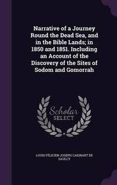 Narrative of a Journey Round the Dead Sea, and in the Bible Lands; In 1850 and 1851. Including an Account of the Discovery of the Sites of Sodom and Gomorrah by Louis Felicien Joseph Caigna De Saulcy