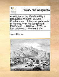 Anecdotes of the Life of the Right Honourable William Pitt, Earl Chatham. and of the Principal Events of His Time. with His Speeches in Parliament, ... 1736 to ... 1778. in Four Volumes. ... Volume 2 of 4 by John Almon