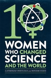 Ten Women Who Changed Science, and the World by Catherine Whitlock