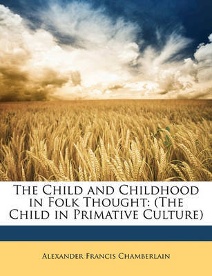 The Child and Childhood in Folk Thought: The Child in Primative Culture by Alexander Francis Chamberlain