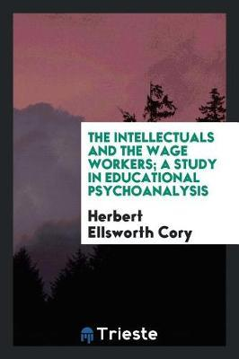The Intellectuals and the Wage Workers; A Study in Educational Psychoanalysis by Herbert Ellsworth Cory