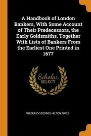 A Handbook of London Bankers, with Some Account of Their Predecessors, the Early Goldsmiths. Together with Lists of Bankers from the Earliest One Printed in 1677 by Frederick George Hilton Price image