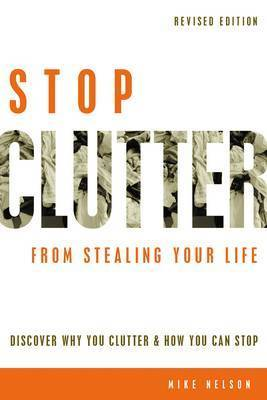 Stop Clutter from Stealing Your Life: Discover Why You Clutter and How You Can Stop by Mike Nelson