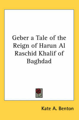 Geber a Tale of the Reign of Harun Al Raschid Khalif of Baghdad by Kate A Benton