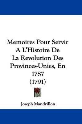 Memoires Pour Servir A L'Histoire De La Revolution Des Provinces-Unies, En 1787 (1791) by Joseph Mandrillon
