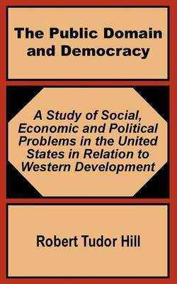 The Public Domain and Democracy: A Study of Social, Economic and Political Problems in the United States in Relation to Western Development by Robert Tudor Hill