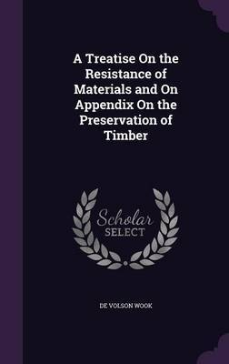 A Treatise on the Resistance of Materials and on Appendix on the Preservation of Timber by De Volson Wook