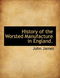 History of the Worsted Manufacture in England. by John James
