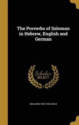 The Proverbs of Solomon in Hebrew, English and German by Benjamin 1829-1902 Szold