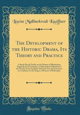 The Development of the Historic Drama, Its Theory and Practice by Louise Mallinckrodt Kueffner