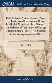 Ruah Kritikon. a Short Comment Upon the Revelation of Jeremiah Van Husen. in Which Is More Particularly Discuss'd the Authority of That Contested Passage Concerning the B- Of B-R's Advancement to the Archiepiscopal See of C-Y by Believer image