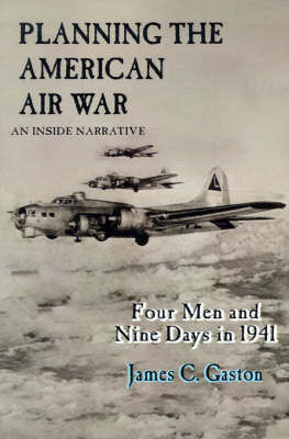 Planning the American Air War: Four Men and Nine Days in 1941 by James C. Gaston
