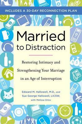 Married to Distraction: Restoring Intimacy and Strengthening Your Marriage in an Age of Interruption by Edward M Hallowell, MD