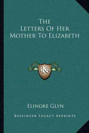 The Letters of Her Mother to Elizabeth by Elinore Glyn