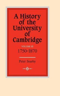 A History of the University of Cambridge: Volume 3, 1750-1870 by Peter Searby