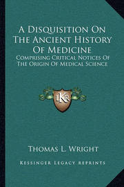 A Disquisition on the Ancient History of Medicine: Comprising Critical Notices of the Origin of Medical Science by Thomas L Wright