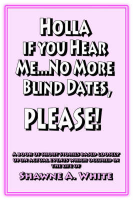 Holla If You Hear Me... No More Blind Dates, Please! by Shawne A. White