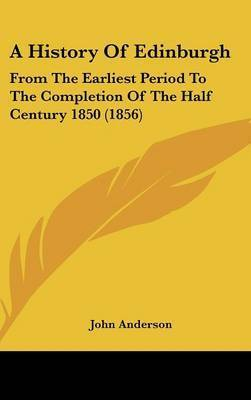 A History of Edinburgh: From the Earliest Period to the Completion of the Half Century 1850 (1856) by John Anderson