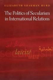 The Politics of Secularism in International Relations by Elizabeth Shakman Hurd
