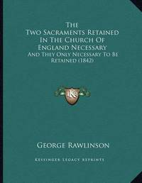 The Two Sacraments Retained in the Church of England Necessary: And They Only Necessary to Be Retained (1842) by George Rawlinson