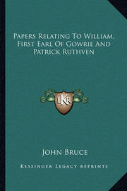 Papers Relating to William, First Earl of Gowrie and Patrick Ruthven by John Bruce
