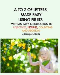 A to Z of Letters Made Easy Using Fruits with an Easy Introduction to Adjectives, Nouns, Counting and Addition by George T Davis