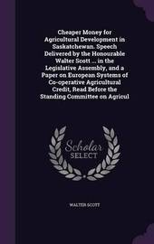 Cheaper Money for Agricultural Development in Saskatchewan. Speech Delivered by the Honourable Walter Scott ... in the Legislative Assembly, and a Paper on European Systems of Co-Operative Agricultural Credit, Read Before the Standing Committee on Agricul by Walter Scott