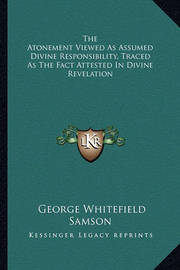 The Atonement Viewed as Assumed Divine Responsibility, Traced as the Fact Attested in Divine Revelation by George Whitefield Samson