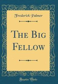 The Big Fellow (Classic Reprint) by Frederick Palmer