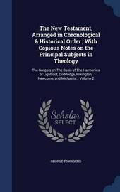 The New Testament, Arranged in Chronological & Historical Order; With Copious Notes on the Principal Subjects in Theology by George Townsend