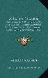 A Latin Reader: Intended as a Companion to the Author's Latin Grammar, with References, Suggestions, Notes and Vocabulary (1877) by Albert Harkness