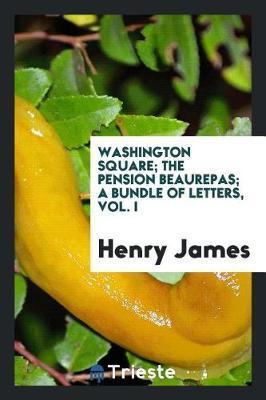 Washington Square; The Pension Beaurepas; A Bundle of Letters, Vol. I by Henry James
