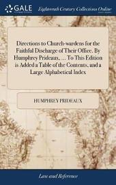Directions to Church-Wardens for the Faithful Discharge of Their Office. by Humphrey Prideaux, ... to This Edition Is Added a Table of the Contents, and a Large Alphabetical Index by Humphrey Prideaux image
