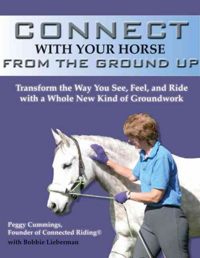 Connect with Your Horse from the Ground Up: Transform the Way You See, Feel, and Ride with a Whole New Kind of Groundwork by Peggy Cummings image