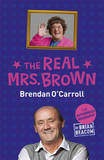 The Real Mrs Brown: The Authorised Biography of Brendan O'Carroll by Brian Beacom