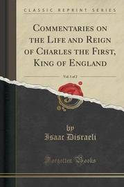 Commentaries on the Life and Reign of Charles the First, King of England, Vol. 1 of 2 (Classic Reprint) by Isaac D'Israeli