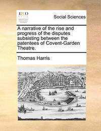 A Narrative of the Rise and Progress of the Disputes Subsisting Between the Patentees of Covent-Garden Theatre by Thomas Harris