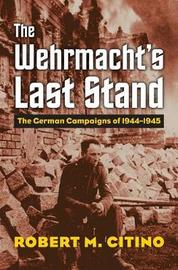 The Wehrmacht's Last Stand by Robert M. Citino
