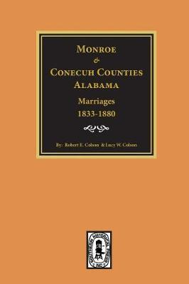 Monroe and Conecuh Counties, Alabama 1833-1880, Marriages Of. by Robert E Colson