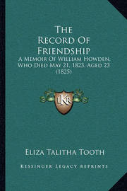 The Record of Friendship: A Memoir of William Howden, Who Died May 21, 1823, Aged 23 (1825) by Eliza Talitha Tooth