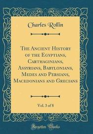 The Ancient History of the Egyptians, Carthaginians, Assyrians, Babylonians, Medes and Persians, Macedonians and Grecians, Vol. 3 of 8 (Classic Reprint) by Charles Rollin image