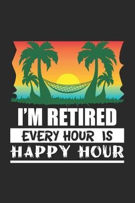 I'm Retired Every Hour Is A Happy by Retirement Publishing