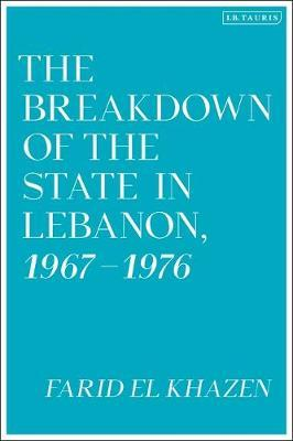 The Breakdown of the State in Lebanon, 1967-1976 by Farid El-Khazen