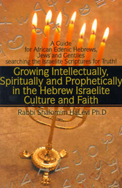 Growing Intellectually, Spiritually and Prophetically in the Hebrew Israelite Culture and Faith: Guide for African Edenic Hebrews, Jews and Gentiles Searching the Israelite Scriptures for Truth by Rabbi Shalomim Halevi, Ph.D. image