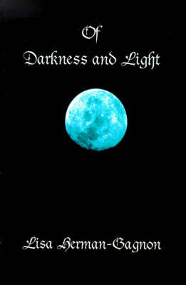 Of Darkness and Light: Penned Poetry and Prose, Beings Solid and Those Not Seen. from the Vampire to Angels and of This Life In-Between by Lisa Herman-Gagon
