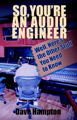 So, You're an Audio Engineer: Well Here's the Other Stuff You Need to Know by Dave Hampton