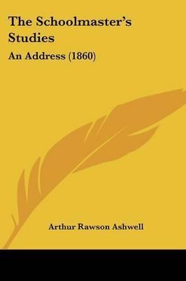The Schoolmastera -- S Studies: An Address (1860) by Arthur Rawson Ashwell