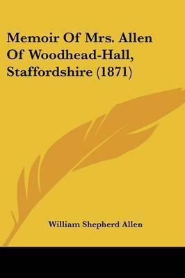 Memoir Of Mrs. Allen Of Woodhead-Hall, Staffordshire (1871) by William Shepherd Allen