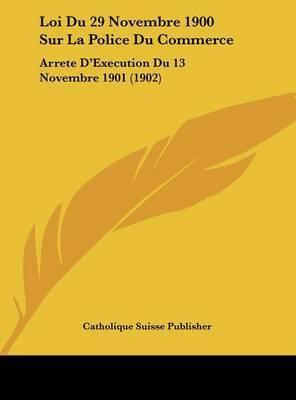 Loi Du 29 Novembre 1900 Sur La Police Du Commerce: Arrete D'Execution Du 13 Novembre 1901 (1902) by Suisse Publisher Catholique Suisse Publisher