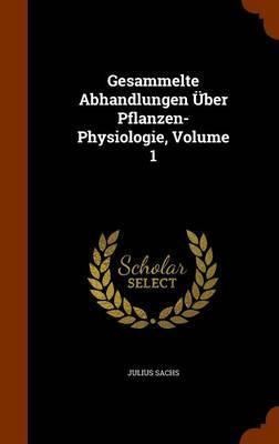 Gesammelte Abhandlungen Uber Pflanzen-Physiologie, Volume 1 by Julius Sachs